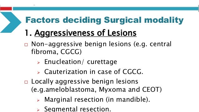 Factors deciding Surgical modality 4. Proximity to Adjacent Vital Structures  Benign lesions may cause damage to neurovas...