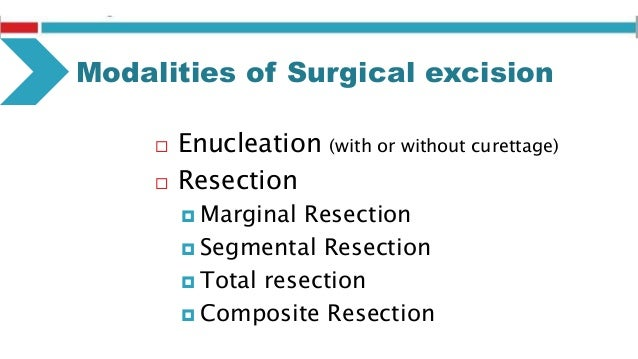Enucleation (with or without curettage) Advantages: 1. The whole tumor mass can undergo pathological examination. 2. Remov...