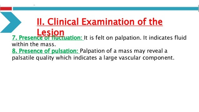 7. Presence of fluctuation: It is felt on palpation. It indicates fluid within the mass. 8. Presence of pulsation: Palpati...