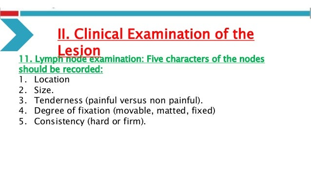 11. Lymph node examination: Five characters of the nodes should be recorded: 1. Location 2. Size. 3. Tenderness (painful v...
