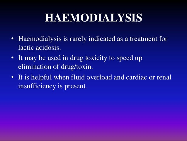 HAEMODIALYSIS • Haemodialysis is rarely indicated as a treatment for lactic acidosis. • It may be used in drug toxicity to...