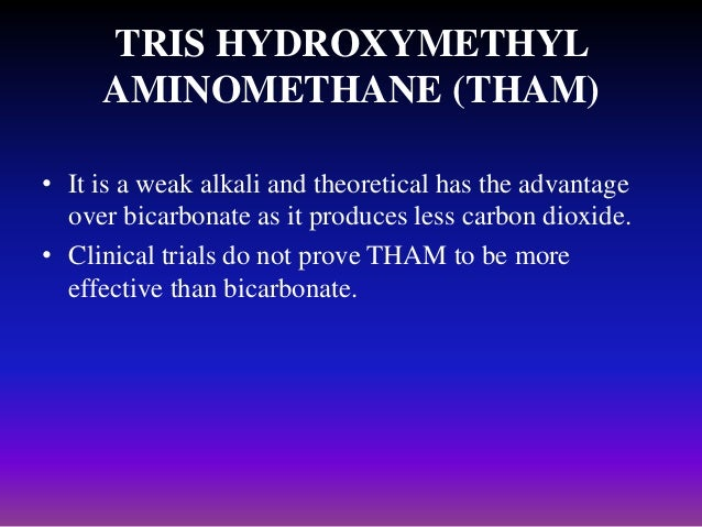 TRIS HYDROXYMETHYL AMINOMETHANE (THAM) • It is a weak alkali and theoretical has the advantage over bicarbonate as it prod...