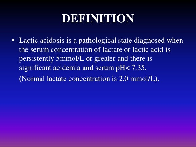 DEFINITION • Lactic acidosis is a pathological state diagnosed when the serum concentration of lactate or lactic acid is p...