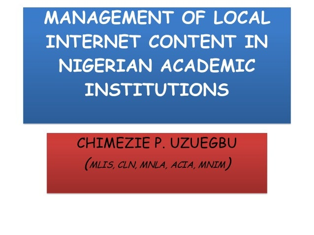 MANAGEMENT OF LOCALINTERNET CONTENT INNIGERIAN ACADEMICINSTITUTIONSCHIMEZIE P. UZUEGBU(MLIS, CLN, MNLA, ACIA, MNIM)