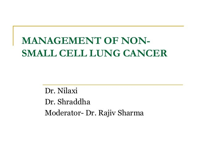 MANAGEMENT OF NON- SMALL CELL LUNG CANCER Dr. Nilaxi Dr. Shraddha Moderator- Dr. Rajiv Sharma