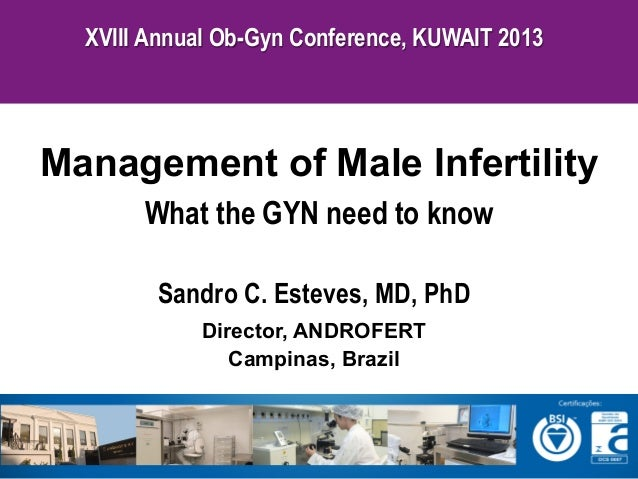 XVIII Annual Ob-Gyn Conference, KUWAIT 2013  Management of Male Infertility What the GYN need to know Sandro C. Esteves, M...