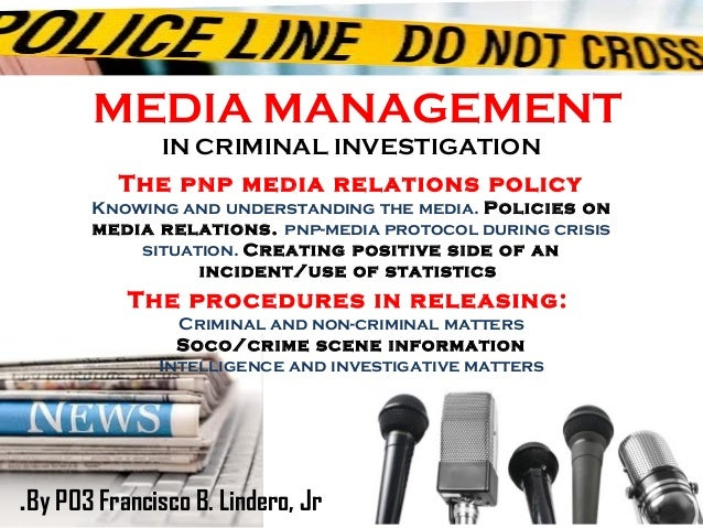 MEDIA MANAGEMENTIN CRIMINAL INVESTIGATIONThe pnp media relations policyKnowing and understanding the media. Policies onmed...