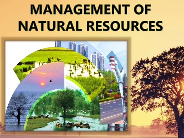 Management Of Natural Resources Anything in the environment which can be used is called a natural resource . A system of c...
