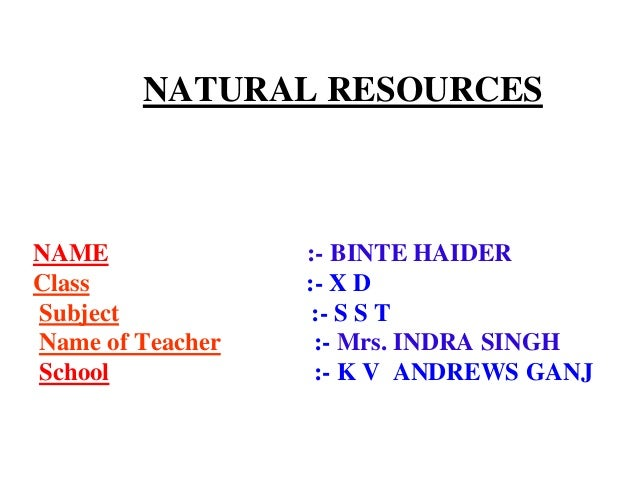 NATURAL RESOURCES  NAME Class Subject Name of Teacher School  :- BINTE HAIDER :- X D :- S S T :- Mrs. INDRA SINGH :- K V A...