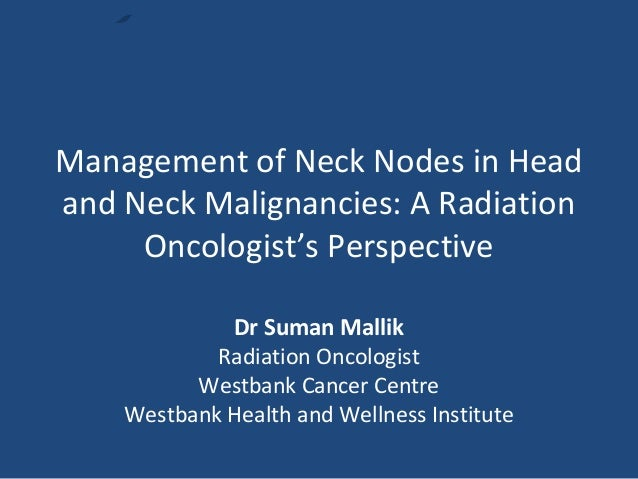 Management of Neck Nodes in Head and Neck Malignancies: A Radiation Oncologist's Perspective Dr Suman Mallik Radiation Onc...