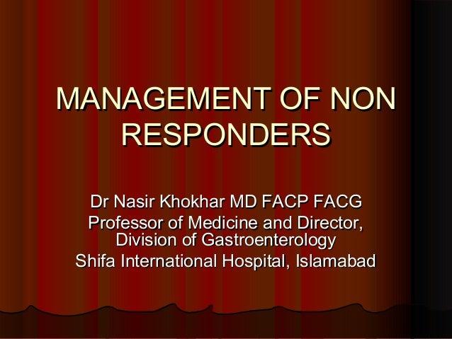 MANAGEMENT OF NONMANAGEMENT OF NON RESPONDERSRESPONDERS Dr Nasir Khokhar MD FACP FACGDr Nasir Khokhar MD FACP FACG Profess...