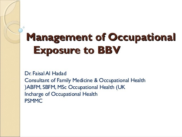 Management of Occupational Exposure to BBV Dr. Faisal Al Hadad Consultant of Family Medicine & Occupational Health (ABFM, ...