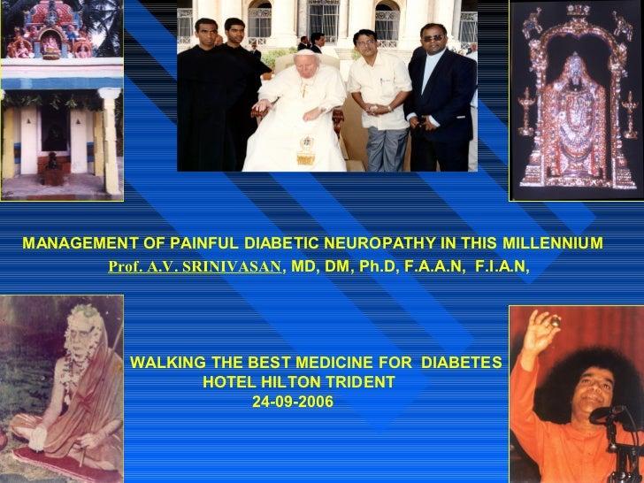 MANAGEMENT OF PAINFUL DIABETIC NEUROPATHY IN THIS MILLENNIUM       Prof. A.V. SRINIVASAN, MD, DM, Ph.D, F.A.A.N, F.I.A.N, ...