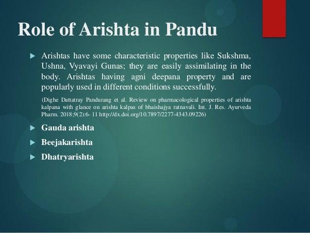 Role of Arishta in Pandu  Arishtas have some characteristic properties like Sukshma, Ushna, Vyavayi Gunas; they are easil...