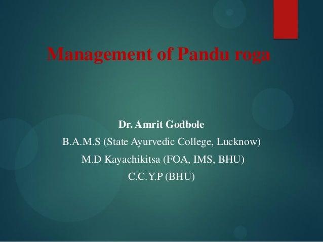 Management of Pandu roga Dr. Amrit Godbole B.A.M.S (State Ayurvedic College, Lucknow) M.D Kayachikitsa (FOA, IMS, BHU) C.C...
