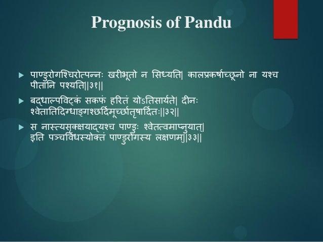 Prognosis of Pandu  ऩाण्डुयोगश्चियोत्ऩन्नः खयीबूतो न सिध्मतत| कारप्रकर्ााच्छू नो ना मचि ऩीतातन ऩचमतत||३१||  फद्धाल्ऩविट्...