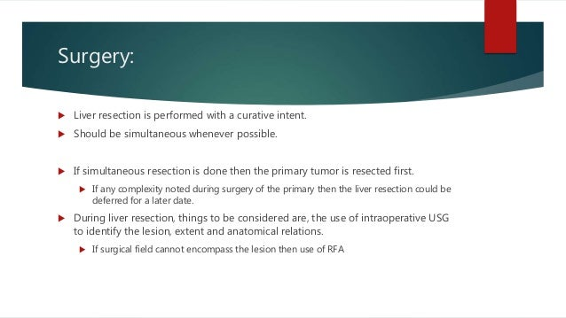 Surgery:  Liver resection is performed with a curative intent.  Should be simultaneous whenever possible.  If simultane...