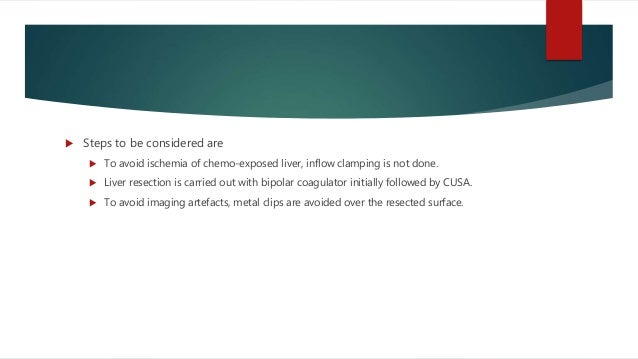  Steps to be considered are  To avoid ischemia of chemo-exposed liver, inflow clamping is not done.  Liver resection is...