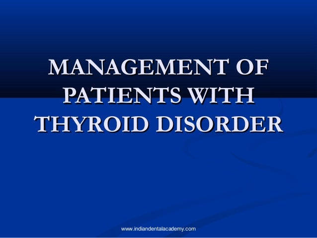 MANAGEMENT OF PATIENTS WITH THYROID DISORDER  www.indiandentalacademy.com
