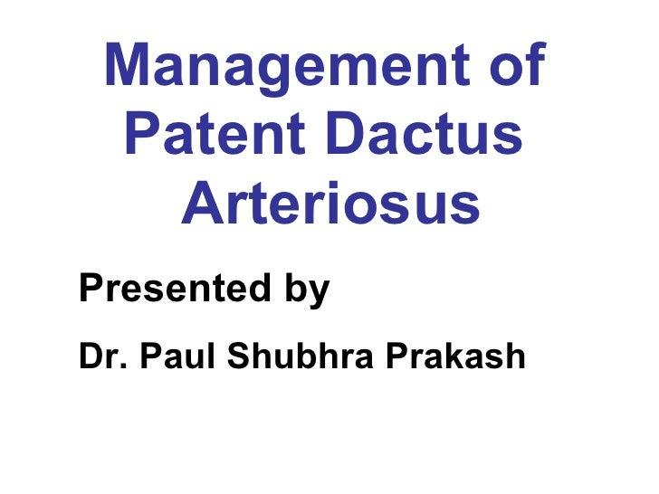 Management of  Patent Dactus  Arteriosus Presented by   Dr. Paul Shubhra Prakash