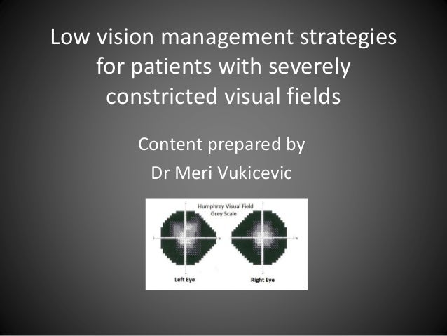 Low vision management strategies for patients with severely constricted visual fields Content prepared by Dr Meri Vukicevic