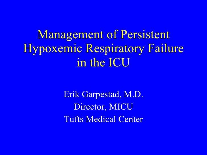 Management of Persistent Hypoxemic Respiratory Failure in the ICU Erik Garpestad, M.D. Director, MICU Tufts Medical Center