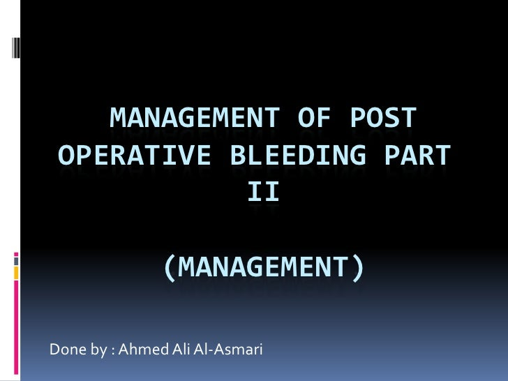Management of post operative bleeding part II(Management)<br />Done by : Ahmed Ali Al-Asmari<br />