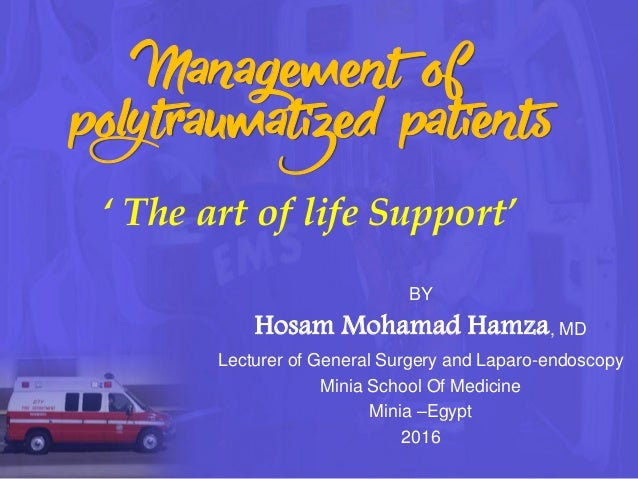 Management of polytraumatized patients ' The art of life Support' BY Hosam Mohamad Hamza, MD Lecturer of General Surgery a...