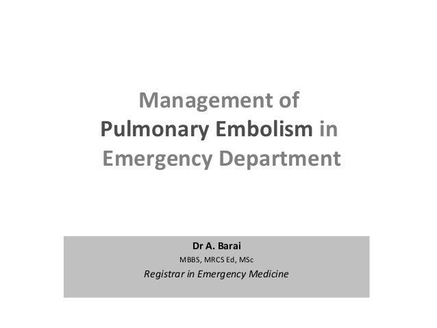 Management of Pulmonary Embolism in Emergency Department Dr A. Barai MBBS, MRCS Ed, MSc Registrar in Emergency Medicine