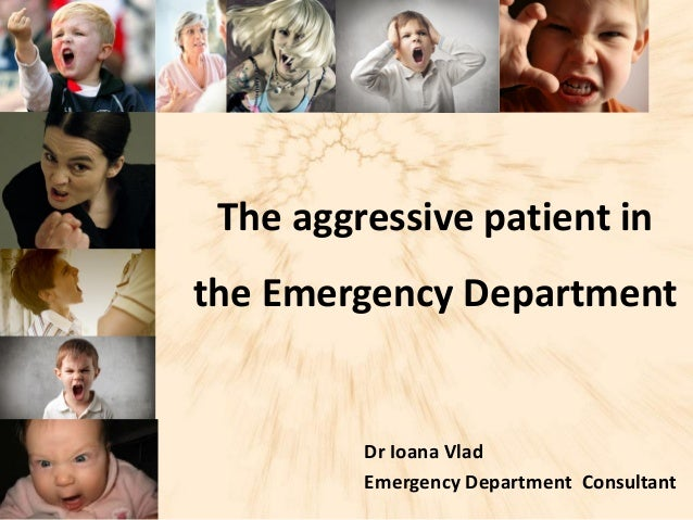 The aggressive patient in the Emergency Department Dr Ioana Vlad Emergency Department Consultant
