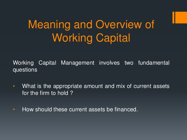 Meaning and Overview of         Working CapitalWorking Capital Management involves two fundamentalquestions•   What is the...