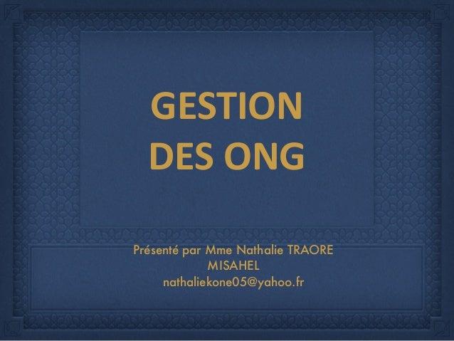GESTION     DES  ONG   Présenté par Mme Nathalie TRAORE MISAHEL nathaliekone05@yahoo.fr