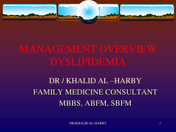 MANAGEMENT OVERVIEW     DYSLIPIDEMIA     DR / KHALID AL –HARBY  FAMILY MEDICINE CONSULTANT       MBBS, ABFM, SBFM         ...
