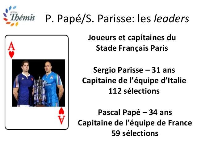 P. Papé/S. Parisse: les leaders Joueurs et capitaines du Stade Français Paris Sergio Parisse – 31 ans Capitaine de l'équip...