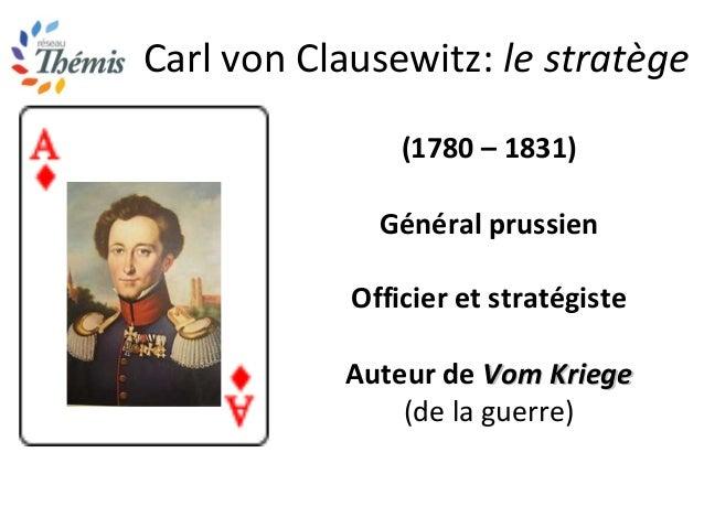 Carl von Clausewitz: le stratège (1780 – 1831) Général prussien Officier et stratégiste Auteur de Vom KriegeVom Kriege (de...