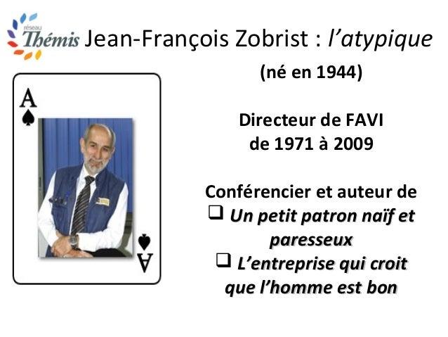 Jean-François Zobrist : l'atypique (né en 1944) Directeur de FAVI de 1971 à 2009 Conférencier et auteur de  Un petit patr...
