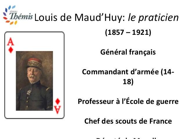 Louis de Maud'Huy: le praticien (1857 – 1921) Général français Commandant d'armée (14- 18) Professeur à l'École de guerre ...