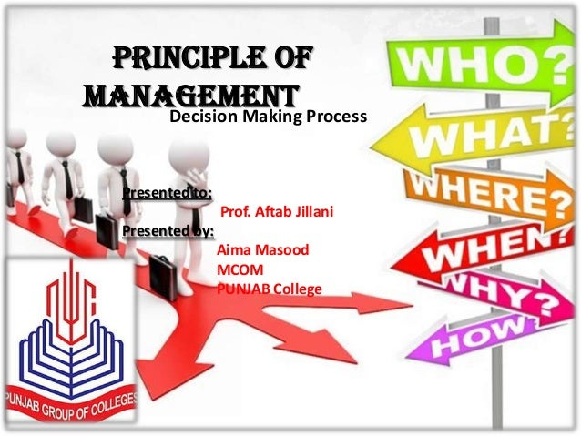 Principle ofManagement Process    Decision Making  Presented to:                  Prof. Aftab Jillani  Presented by:      ...