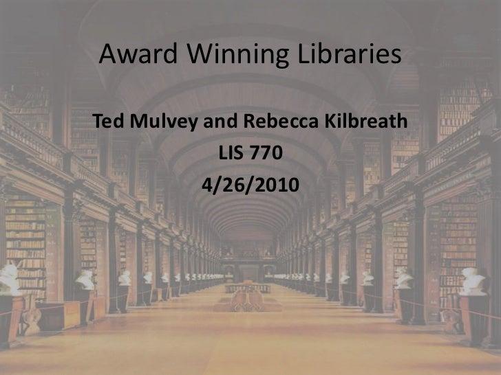Award Winning LibrariesTed Mulvey and Rebecca Kilbreath             LIS 770           4/26/2010