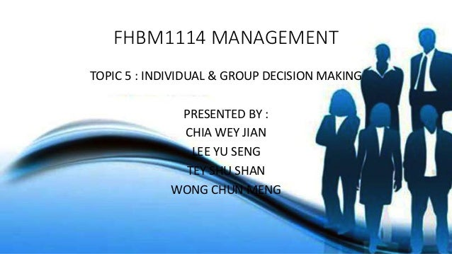 FHBM1114 MANAGEMENT TOPIC 5 : INDIVIDUAL & GROUP DECISION MAKING PRESENTED BY : CHIA WEY JIAN LEE YU SENG TEY SHU SHAN WON...