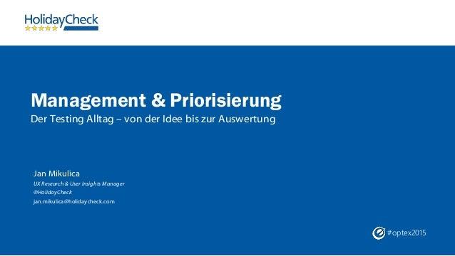 #optex2015 Management & Priorisierung Der Testing Alltag – von der Idee bis zur Auswertung Jan Mikulica UX Research & User...