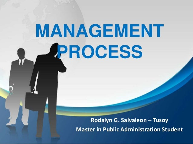 MANAGEMENT PROCESS       Rodalyn G. Salvaleon – Tusoy   Master in Public Administration Student