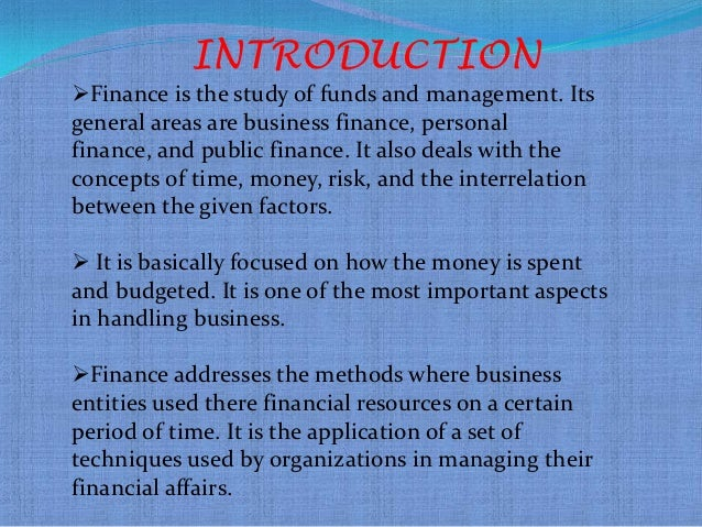 INTRODUCTIONFinance is the study of funds and management. Itsgeneral areas are business finance, personalfinance, and pub...