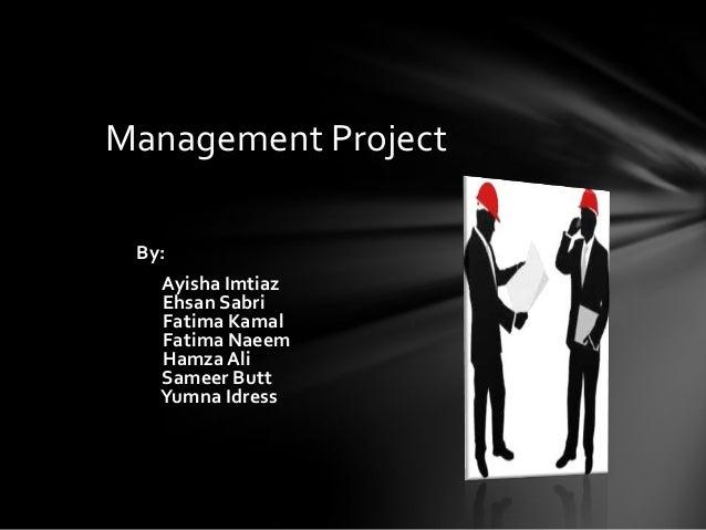 Management Project By: Ayisha Imtiaz Ehsan Sabri Fatima Kamal Fatima Naeem Hamza Ali Sameer Butt Yumna Idress