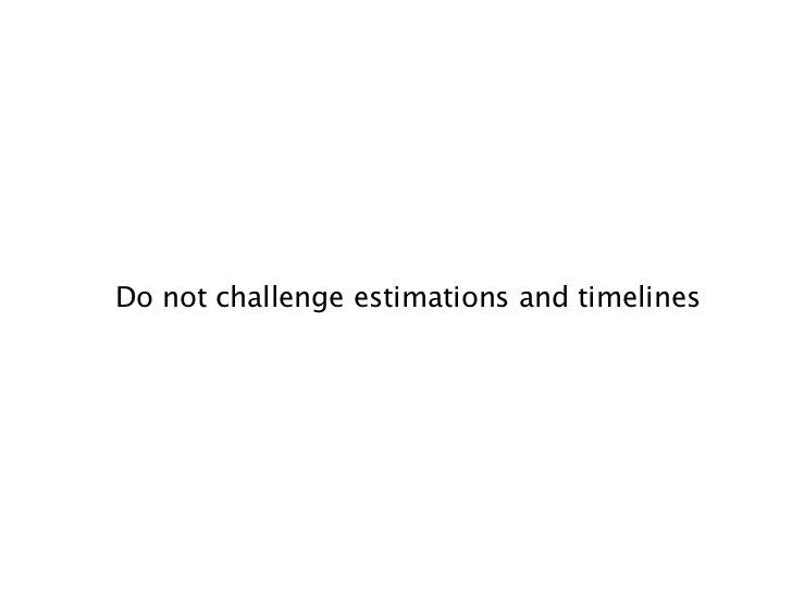 Do not challenge estimations and timelines