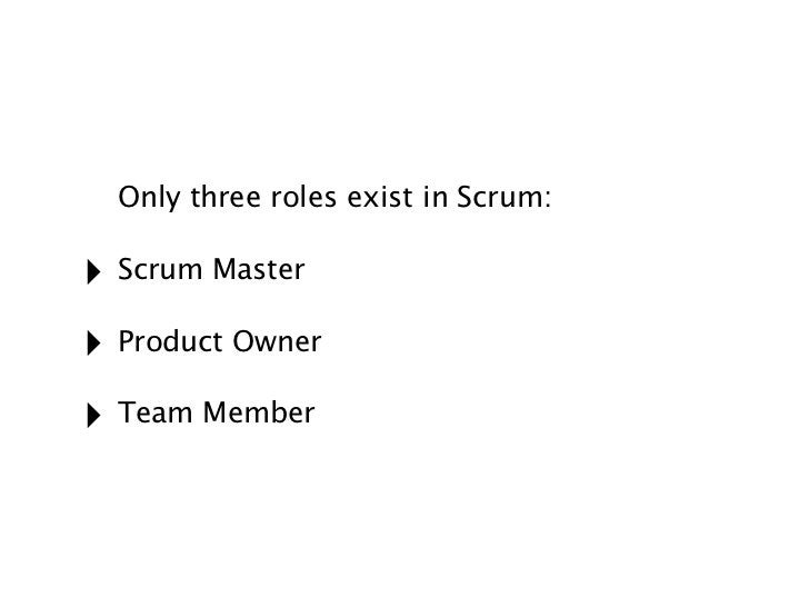 Only three roles exist in Scrum:‣ Scrum Master‣ Product Owner‣ Team Member