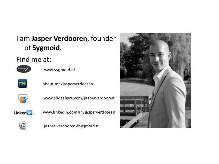 IamJasperVerdooren,founder   ofSygmoid.Findmeat:         www.sygmoid.nl        about.me/jasperverdooren        w...