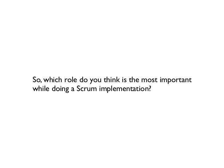 So, which role do you think is the most importantwhile doing a Scrum implementation?