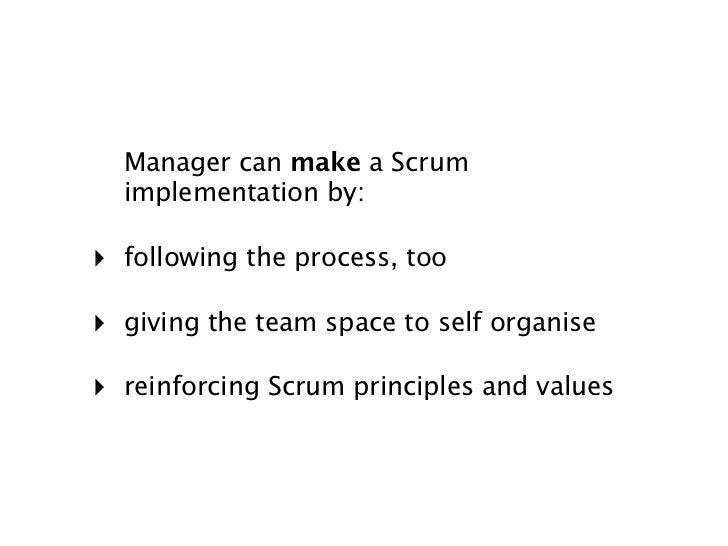 Manager can make a Scrum  implementation by:‣ following the process, too‣ giving the team space to self organise‣ reinforc...