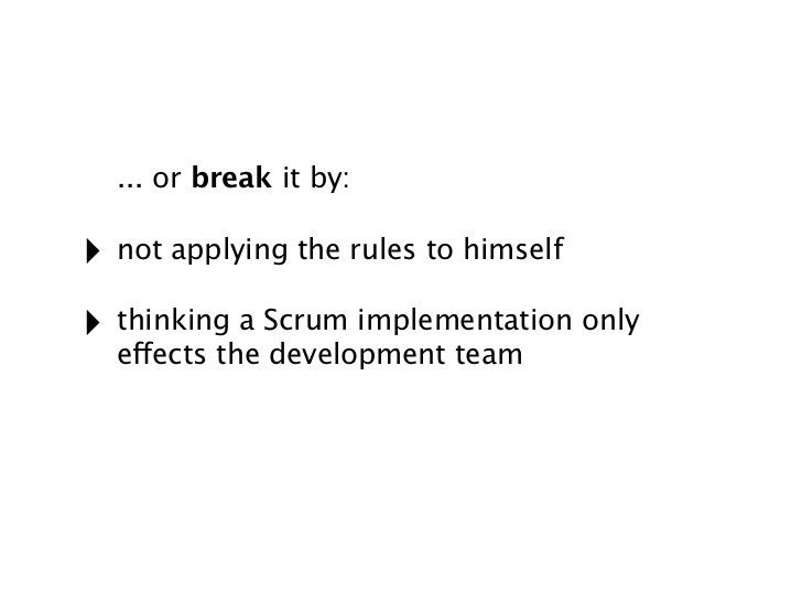 ... or break it by:‣ not applying the rules to himself‣ thinking a Scrum implementation only  effects the development team
